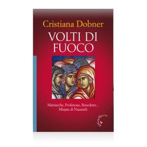 volti di fuoco Cristiana Dobner - Volti di Fuoco - Matriarche, Profetesse, Benedette, Mirjam di Nazareth